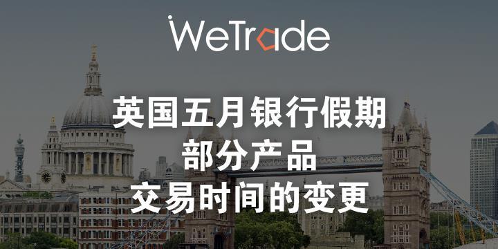 【WeTrade众汇】敬请您留意英国五月银行假期部分产品交易时间的变更