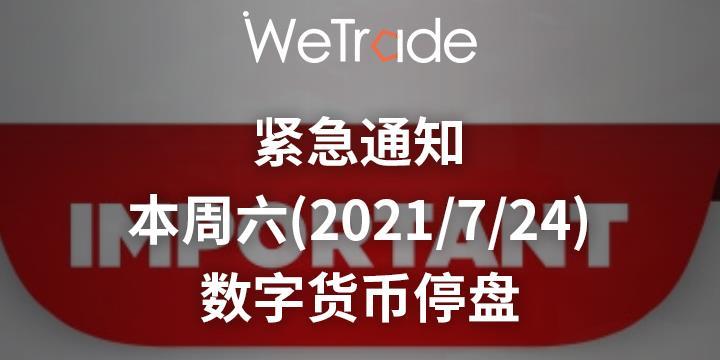 【WeTrade】关于本周六(2021年7月24日)数字货币停盘的通知