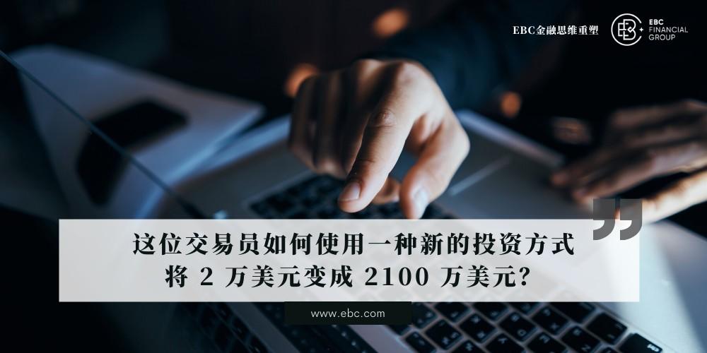 这位交易员如何使用一种新的投资方式将 2 万美元变成 2100 万美元?|EBC重塑交易思维